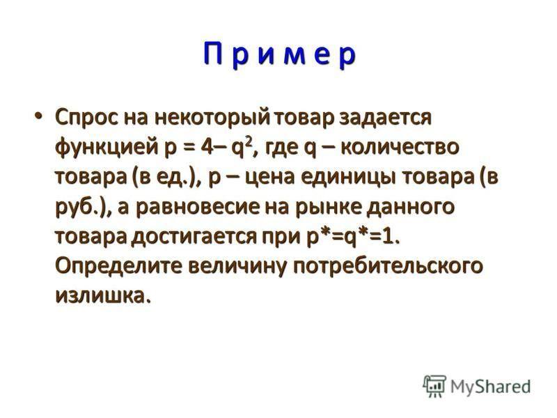 П р и м е р Спрос на некоторый товар задается функцией p = 4– q 2, где q – количество товара (в ед.), p – цена единицы товара (в руб.), а равновесие на рынке данного товара достигается при p*=q*=1. Определите величину потребительского излишка. Спрос