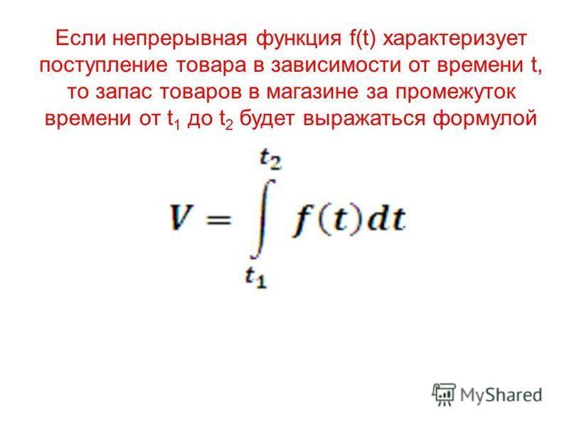Если непрерывная функция f(t) характеризует поступление товара в зависимости от времени t, то запас товаров в магазине за промежуток времени от t 1 до t 2 будет выражаться формулой