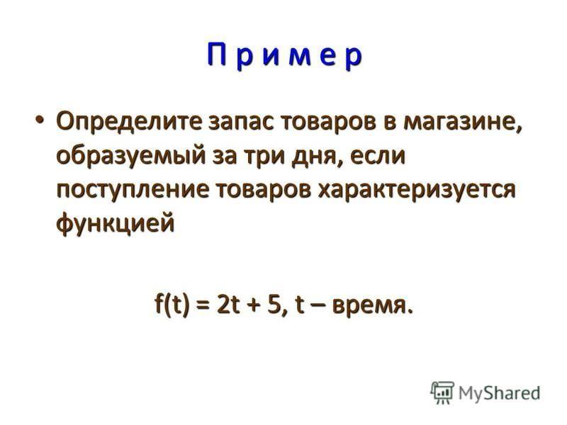 П р и м е р Определите запас товаров в магазине, образуемый за три дня, если поступление товаров характеризуется функцией Определите запас товаров в магазине, образуемый за три дня, если поступление товаров характеризуется функцией f(t) = 2t + 5, t –