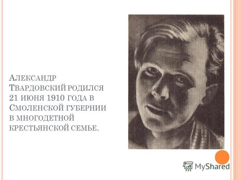 А ЛЕКСАНДР Т ВАРДОВСКИЙ РОДИЛСЯ 21 ИЮНЯ 1910 ГОДА В С МОЛЕНСКОЙ ГУБЕРНИИ В МНОГОДЕТНОЙ КРЕСТЬЯНСКОЙ СЕМЬЕ.