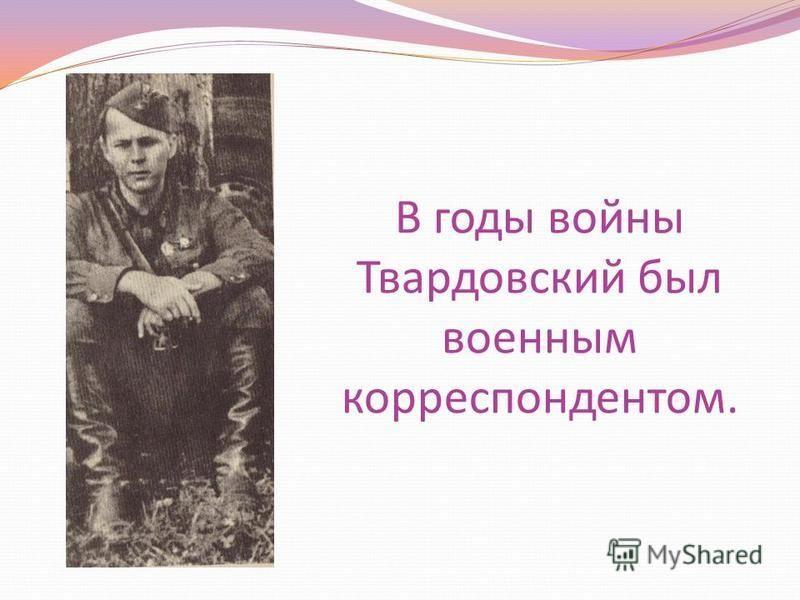 В годы войны Твардовский был военным корреспондентом.