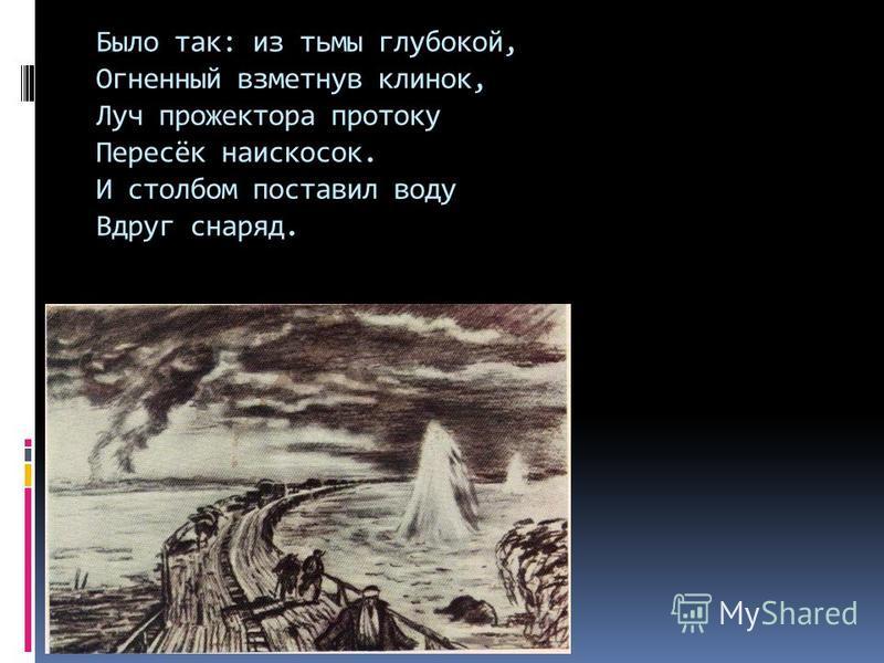Было так: из тьмы глубокой, Огненный взметнув клинок, Луч прожектора протоку Пересёк наискосок. И столбом поставил воду Вдруг снаряд.