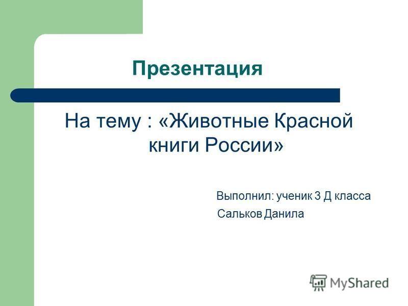 Презентация На тему : «Животные Красной книги России» Выполнил: ученик 3 Д класса Сальков Данила