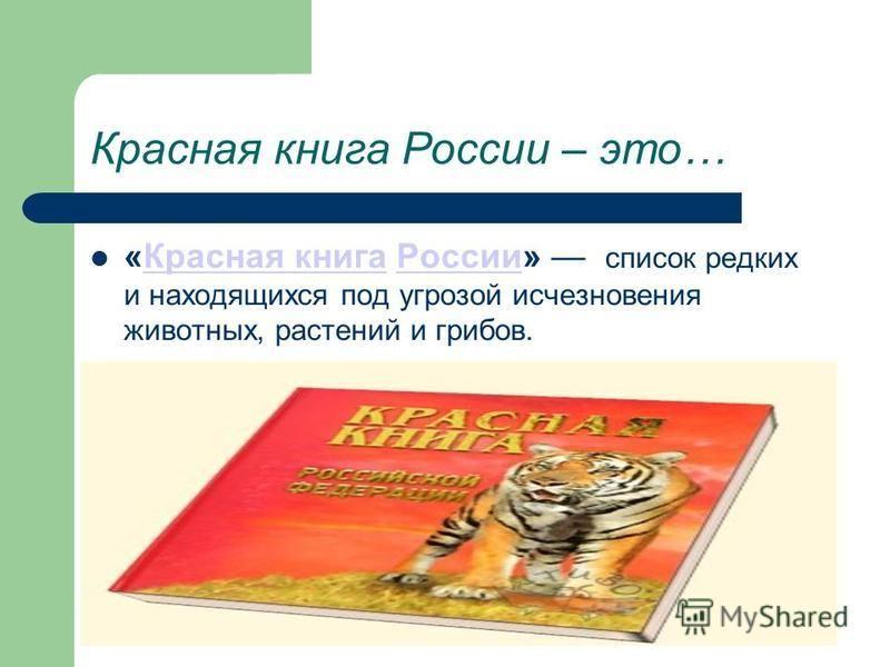 Красная книга России – это… «Красная книга России» список редких и находящихся под угрозой исчезновения животных, растений и грибов.Красная книга России