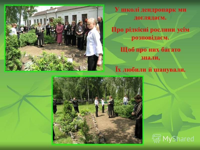 У школі дендропарк ми доглядаєм. Про рідкісні рослини усім розповідаєм. Щоб про них багато знали, Їх любили й шанували.