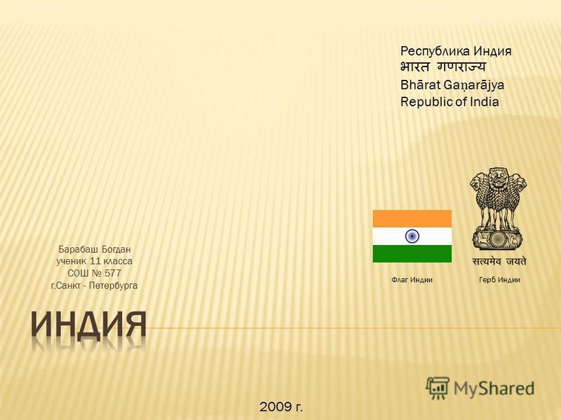 Барабаш Богдан ученик 11 класса СОШ 577 г.Санкт - Петербурга Республика Индия Bhārat Ga arājya Republic of India Флаг Индии Герб Индии 2009 г.
