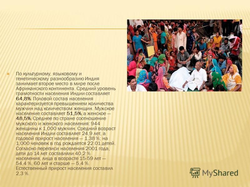 По культурному, языковому и генетическому разнообразию Индия занимает второе место в мире после Африканского континента. Средний уровень грамотности населения Индии составляет 64,8%. Половой состав населения характеризуется превышением количества муж