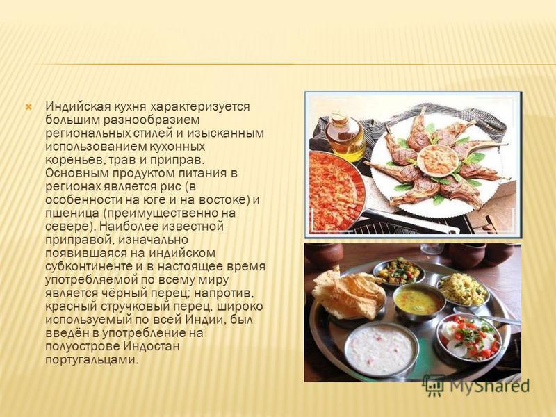 Индийская кухня характеризуется большим разнообразием региональных стилей и изысканным использованием кухонных кореньев, трав и приправ. Основным продуктом питания в регионах является рис (в особенности на юге и на востоке) и пшеница (преимущественно