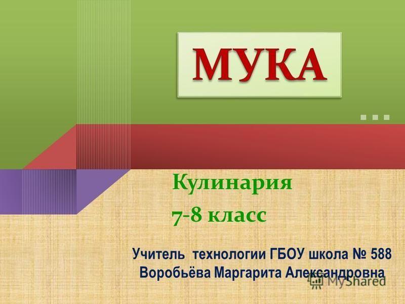 Кулинария 7-8 класс Учитель технологии ГБОУ школа 588 Воробьёва Маргарита Александровна