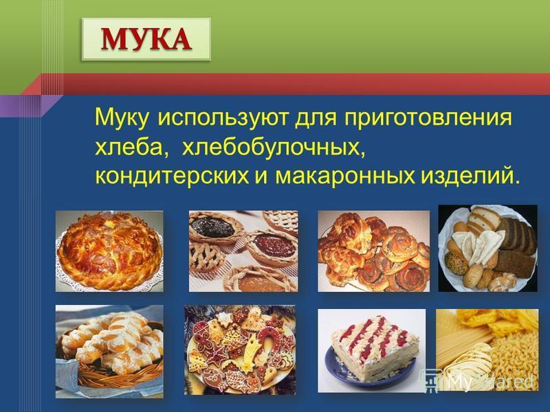 Муку используют для приготовления хлеба, хлебобулочных, кондитерских и макаронных изделий.