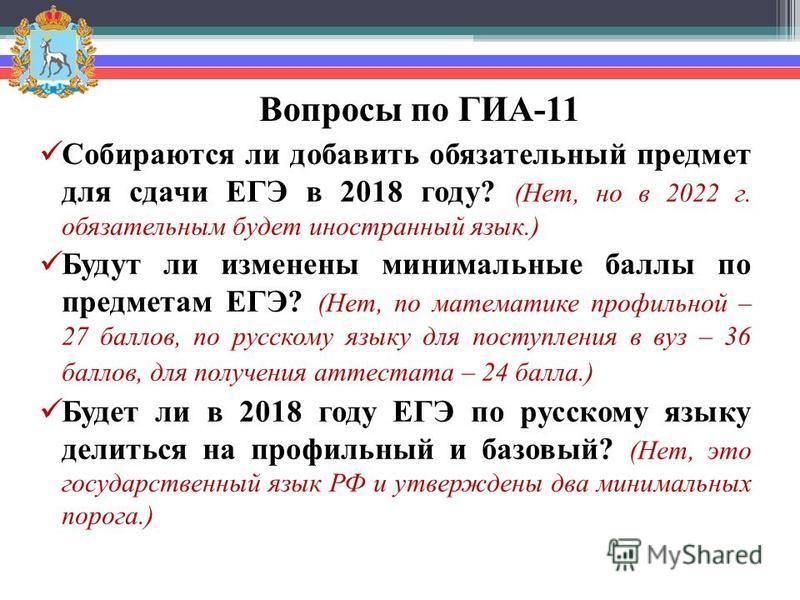 Вопросы по ГИА-11 Собираются ли добавить обязательный предмет для сдачи ЕГЭ в 2018 году? (Нет, но в 2022 г. обязательным будет иностранный язык.) Будут ли изменены минимальные баллы по предметам ЕГЭ? (Нет, по математике профильной – 27 баллов, по рус