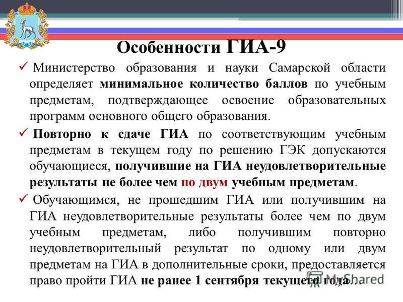 Особенности ГИА-9 Министерство образования и науки Самарской области определяет минимальное количество баллов по учебным предметам, подтверждающее освоение образовательных программ основного общего образования. Повторно к сдаче ГИА по соответствующим