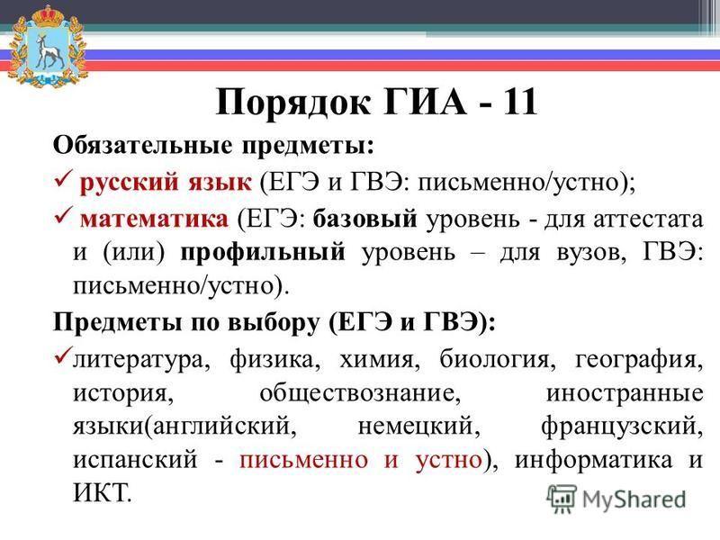 Порядок ГИА - 11 Обязательные предметы: русский язык (ЕГЭ и ГВЭ: письменно/устно); математика (ЕГЭ: базовый уровень - для аттестата и (или) профильный уровень – для вузов, ГВЭ: письменно/устно). Предметы по выбору (ЕГЭ и ГВЭ): литература, физика, хим