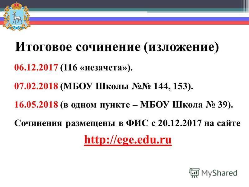 Итоговое сочинение (изложение) 06.12.2017 (116 «незачета»). 07.02.2018 (МБОУ Школы 144, 153). 16.05.2018 (в одном пункте – МБОУ Школа 39). Сочинения размещены в ФИС с 20.12.2017 на сайте http://ege.edu.ru