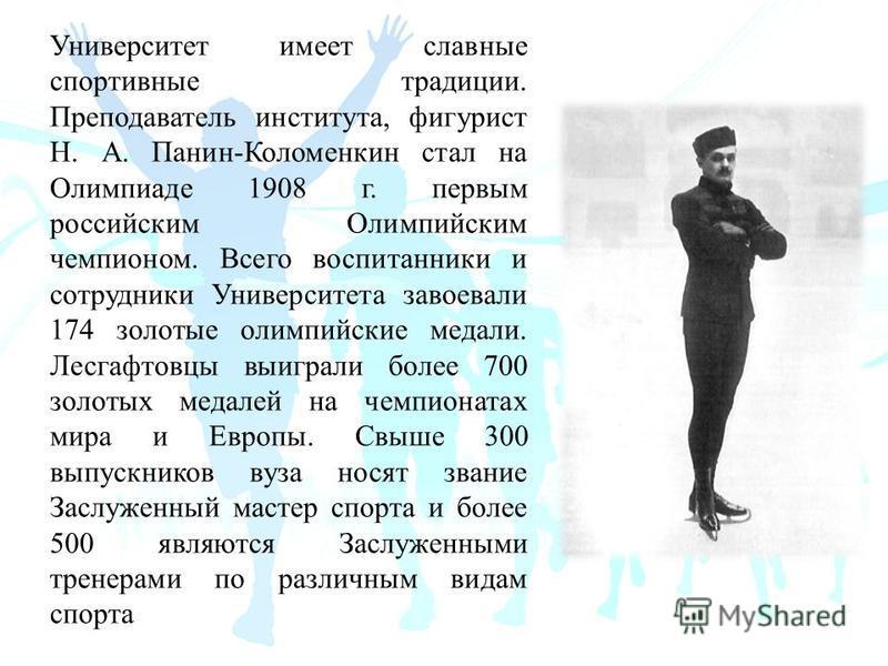 Университет имеет славные спортивные традиции. Преподаватель института, фигурист Н. А. Панин-Коломенкин стал на Олимпиаде 1908 г. первым российским Олимпийским чемпионом. Всего воспитанники и сотрудники Университета завоевали 174 золотые олимпийские