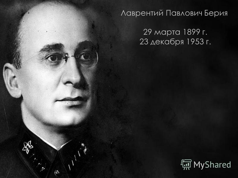 Лаврентий Павлович Берия 29 марта 1899 г. 23 декабря 1953 г.