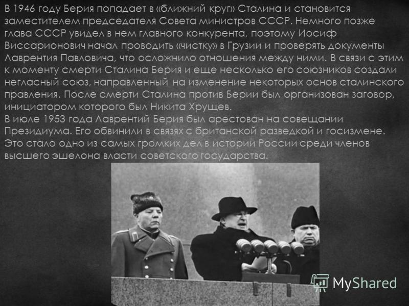 В 1946 году Берия попадает в «ближний круг» Сталина и становится заместителем председателя Совета министров СССР. Немного позже глава СССР увидел в нем главного конкурента, поэтому Иосиф Виссарионович начал проводить «чистку» в Грузии и проверять док