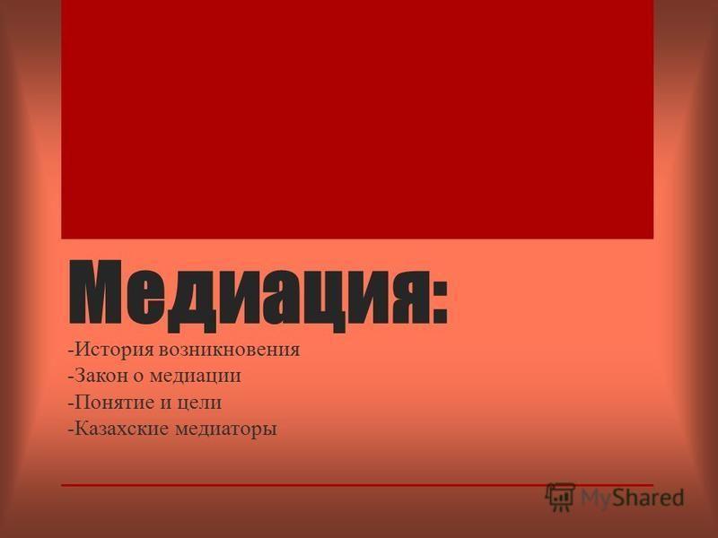 Медиация: -История возникновения -Закон о медиации -Понятие и цели -Казахские медиаторы