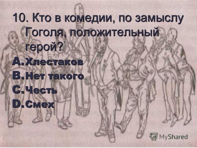 10. Кто в комедии, по замыслу Гоголя, положительный герой? A. Хлестаков B. Нет такого C. Честь D. Смех
