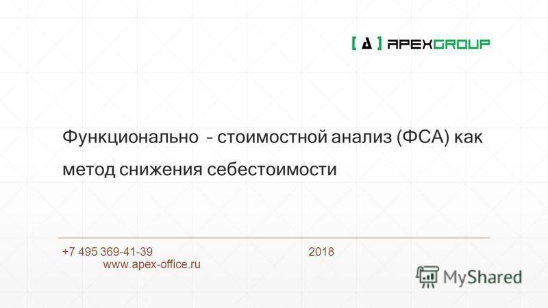 Функционально – стоимостной анализ (ФСА) как метод снижения себестоимости +7 495 369-41-392018 www.apex-office.ru