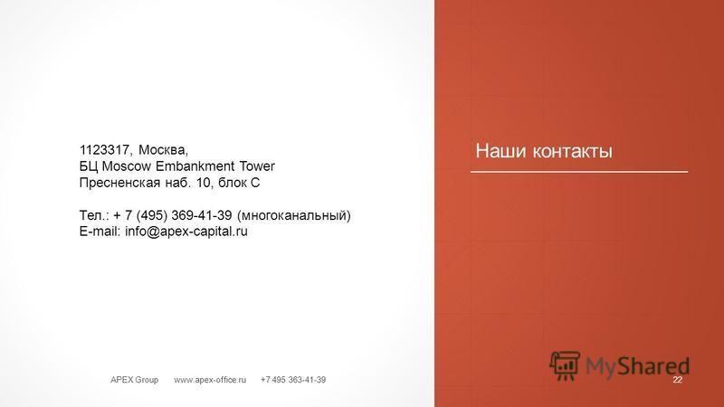 Наши контакты APEX Group www.apex-office.ru +7 495 363-41-3922 1123317, Москва, БЦ Moscow Embankment Tower Пресненская наб. 10, блок С Тел.: + 7 (495) 369-41-39 (многоканальный) E-mail: info@apex-capital.ru