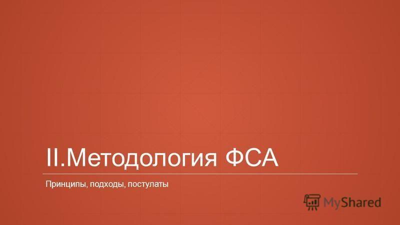 II.Методология ФСА Принципы, подходы, постулаты