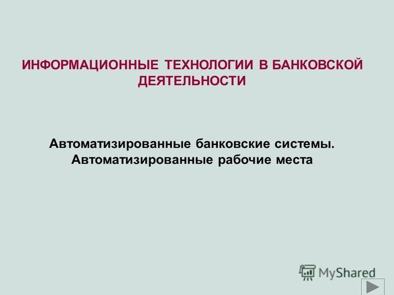 ИНФОРМАЦИОННЫЕ ТЕХНОЛОГИИ В БАНКОВСКОЙ ДЕЯТЕЛЬНОСТИ Автоматизированные банковские системы. Автоматизированные рабочие места