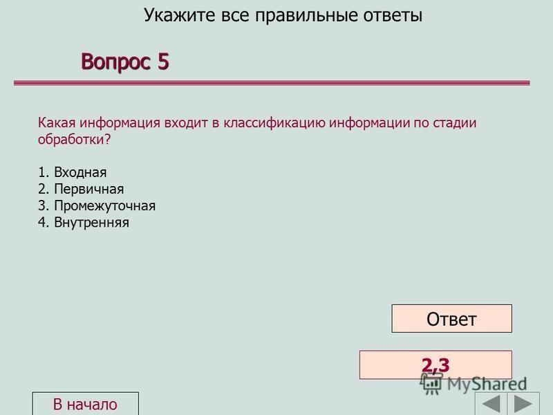 Укажите все правильные ответы Вопрос 5 Какая информация входит в классификацию информации по стадии обработки? 1. Входная 2. Первичная 3. Промежуточная 4. Внутренняя 2,3 Ответ В начало