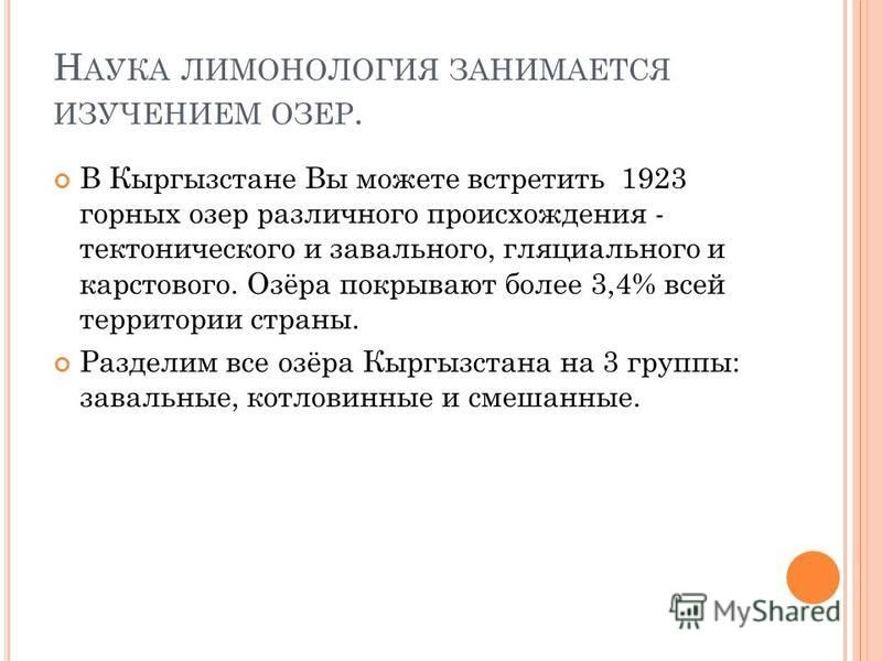 Н АУКА ЛИМОНОЛОГИЯ ЗАНИМАЕТСЯ ИЗУЧЕНИЕМ ОЗЕР. В Кыргызстане Вы можете встретить 1923 горных озер различного происхождения - тектонического и завального, гляциального и карстового. Озёра покрывают более 3,4% всей территории страны. Разделим все озёра