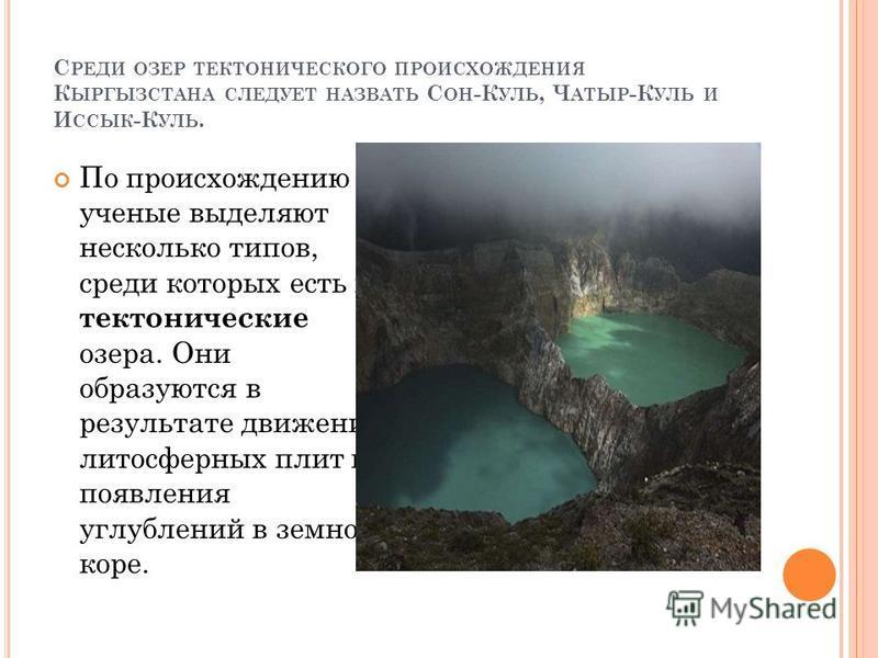 С РЕДИ ОЗЕР ТЕКТОНИЧЕСКОГО ПРОИСХОЖДЕНИЯ К ЫРГЫЗСТАНА СЛЕДУЕТ НАЗВАТЬ С ОН -К УЛЬ, Ч АТЫР -К УЛЬ И И ССЫК -К УЛЬ. По происхождению ученые выделяют несколько типов, среди которых есть и тектонические озера. Они образуются в результате движения литосфе