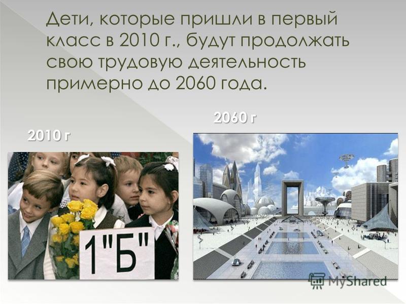 Дети, которые пришли в первый класс в 2010 г., будут продолжать свою трудовую деятельность примерно до 2060 года. 2010 г 2060 г
