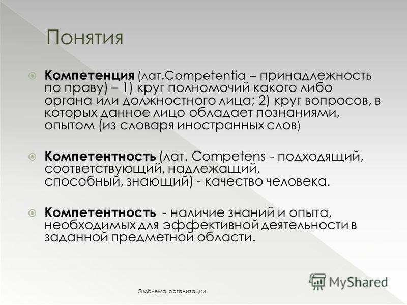 Компетенция (лат.Competentia – принадлежность по праву) – 1) круг полномочий какого либо органа или должностного лица; 2) круг вопросов, в которых данное лицо обладает познаниями, опытом (из словаря иностранных слов ) Компетентность (лат. Сompetens -