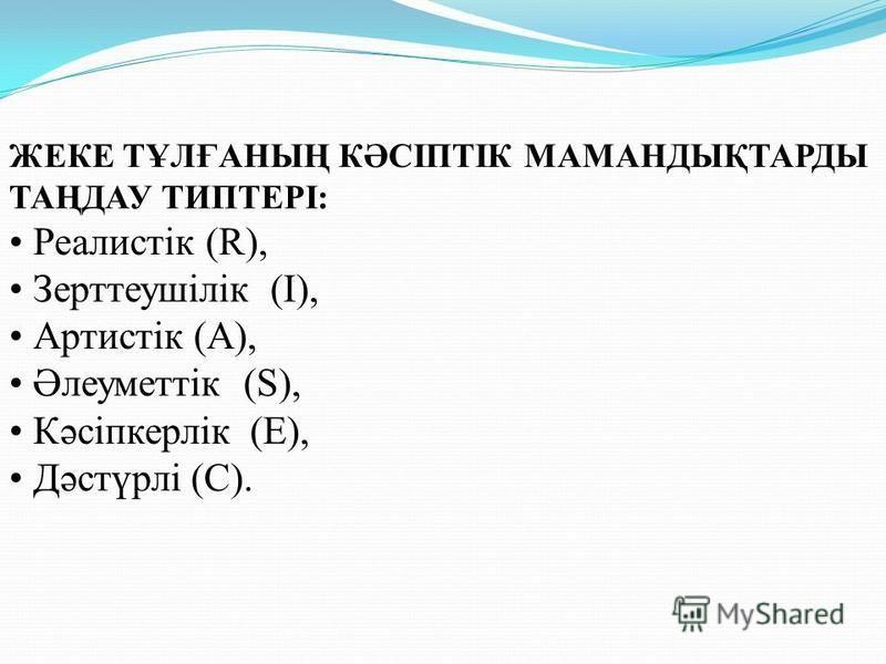 ЖЕКЕ ТҰЛҒАНЫҢ КӘСІПТІК МАМАНДЫҚТАРДЫ ТАҢДАУ ТИПТЕРІ: Реалистік (R), Зерттеушілік (I), Артистік (А), Әлеуметтік (S), Кәсіпкерлік (E), Дәстүрлі (С).