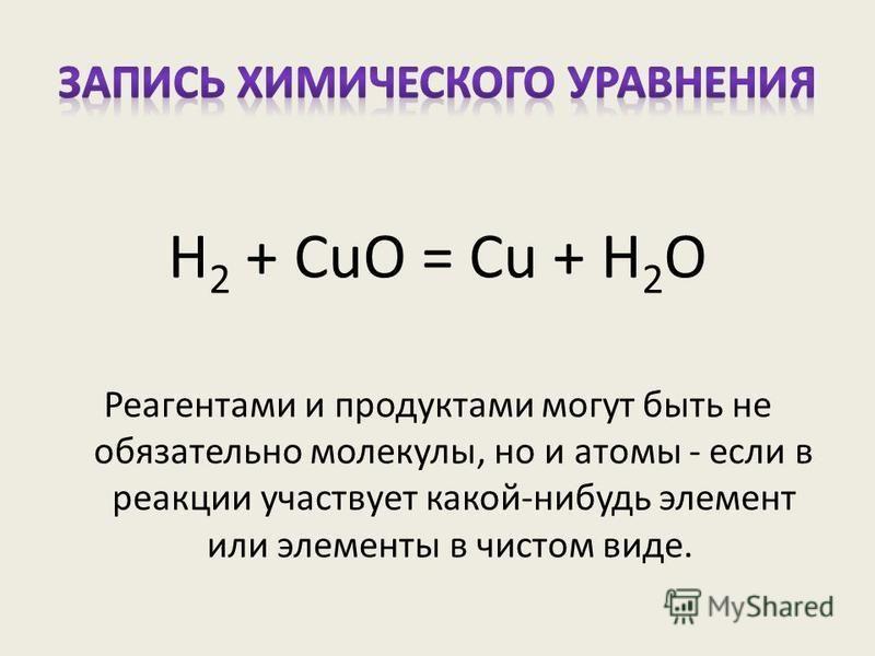 Реагентами и продуктами могут быть не обязательно молекулы, но и атомы - если в реакции участвует какой-нибудь элемент или элементы в чистом виде. H 2 + CuO = Cu + H 2 O