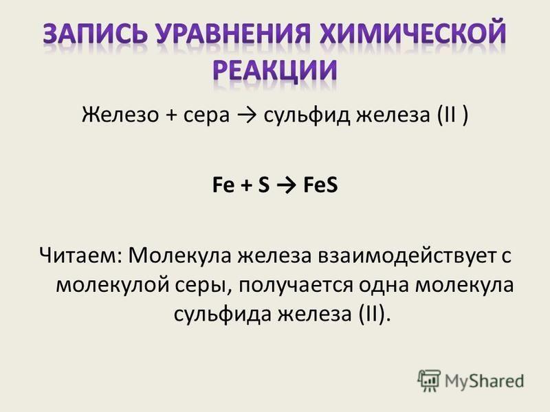 Железо + сера сульфид железа (II ) Fe + S FeS Читаем: Молекула железа взаимодействует с молекулой серы, получается одна молекула сульфида железа (II).