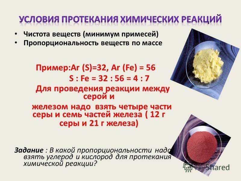 Чистота веществ (минимум примесей) Пропорциональность веществ по массе Пример:Ar (S)=32, Ar (Fe) = 56 S : Fe = 32 : 56 = 4 : 7 Для проведения реакции между серой и железом надо взять четыре части серы и семь частей железа ( 12 г серы и 21 г железа) З