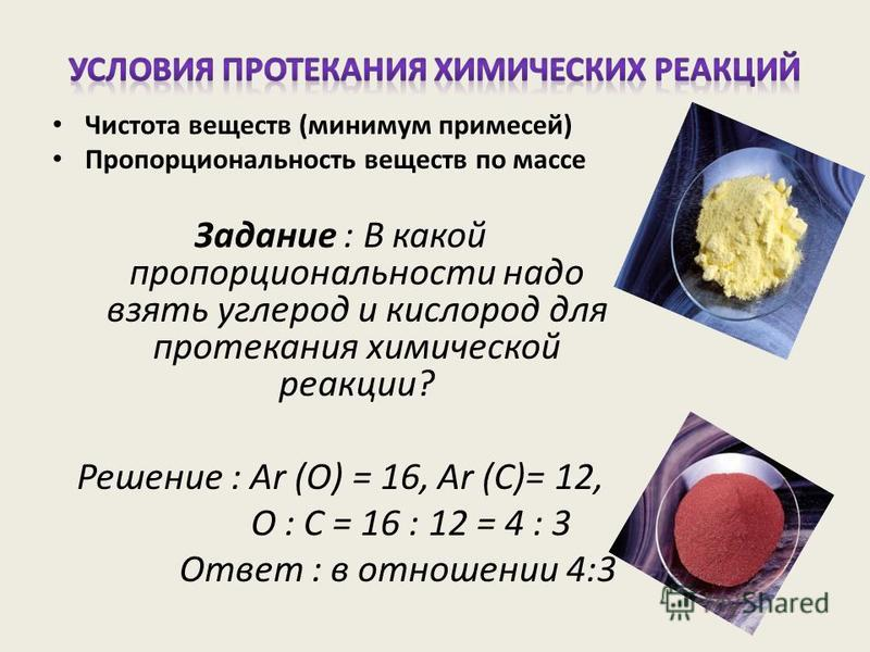 Чистота веществ (минимум примесей) Пропорциональность веществ по массе Задание : В какой пропорциональности надо взять углерод и кислород для протекания химической реакции? Решение : Ar (O) = 16, Ar (C)= 12, О : С = 16 : 12 = 4 : 3 Ответ : в отношени