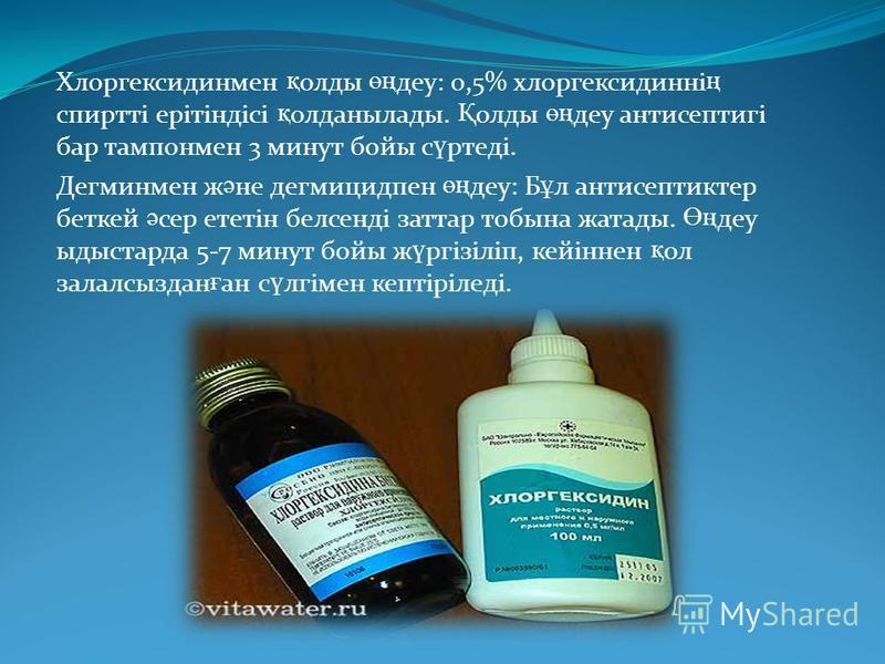 Хлоргексидинмен қ олды өң дэу: 0,5% хлоргексидинні ң спиртті ерітіндісі қ олданылады. Қ олды өң дэу антисептигі бар тампон мен 3 минут бойы с ү ртеді. Дегминмен ж ә не дегмицидпен өң дэу: Б ұ л антисептик тер беткей ә сер ететін белсенді затрат тобин