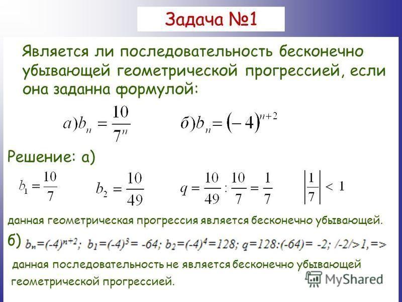 Задача 1 Является ли последовательность бесконечно убывающей геометрической прогрессией, если она заданна формулой: Решение: а) данная геометрическая прогрессия является бесконечно убывающей. б) данная последовательность не является бесконечно убываю