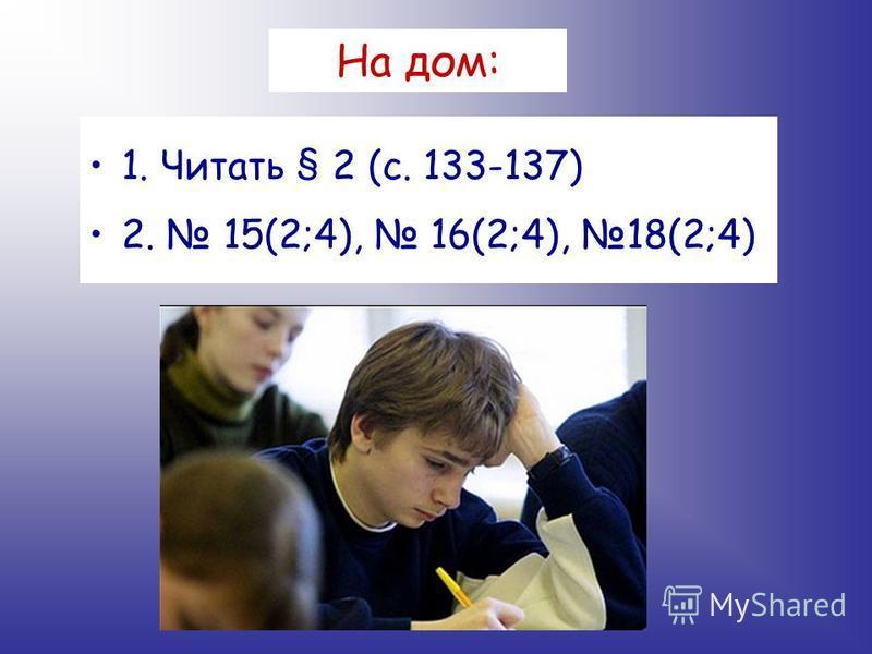 На дом: 1. Читать § 2 (с. 133-137) 2. 15(2;4), 16(2;4), 18(2;4)