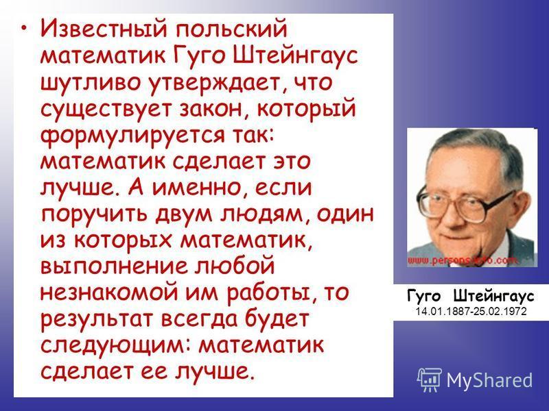 Известный польский математик Гуго Штейнгаус шутливо утверждает, что существует закон, который формулируется так: математик сделает это лучше. А именно, если поручить двум людям, один из которых математик, выполнение любой незнакомой им работы, то рез