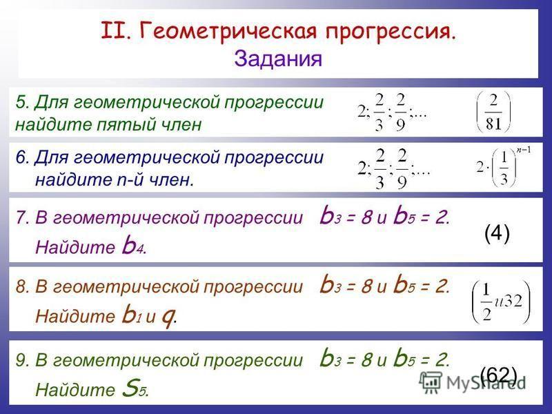 II. Геометрическая прогрессия. Задания 5. Для геометрической прогрессии найдите пятый член 6. Для геометрической прогрессии найдите n-й член. 7. В геометрической прогрессии b 3 = 8 и b 5 = 2. Найдите b 4. (4) 8. В геометрической прогрессии b 3 = 8 и