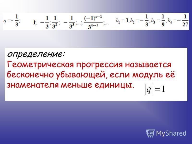 определение: Геометрическая прогрессия называется бесконечно убывающей, если модуль её знаменателя меньше единицы.