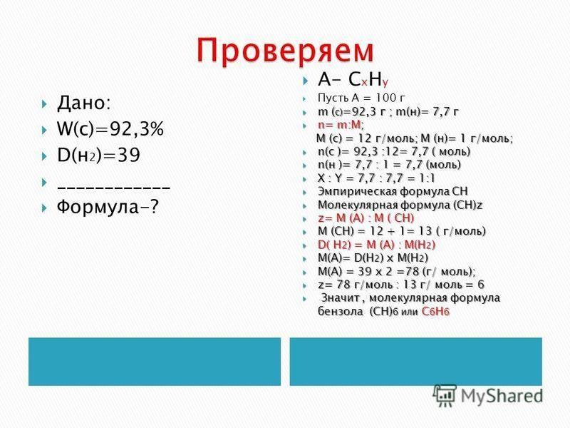 Дано: W(с)=92,3% D(н 2 )=39 ____________ Формула-? А- С х Н y Пусть А = 100 г m ( c) =92,3 г ; m(н)= 7,7 г m ( c) =92,3 г ; m(н)= 7,7 г n= m:М; n= m:М; М (с) = 12 г/моль; М (н)= 1 г/моль; М (с) = 12 г/моль; М (н)= 1 г/моль; n(c )= 92,3 :12= 7,7 ( мол