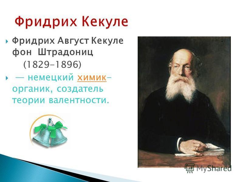 Фридрих Август Кекуле фон Штрадониц (1829-1896) немецкий химик- органик, создатель теории валентности.химик
