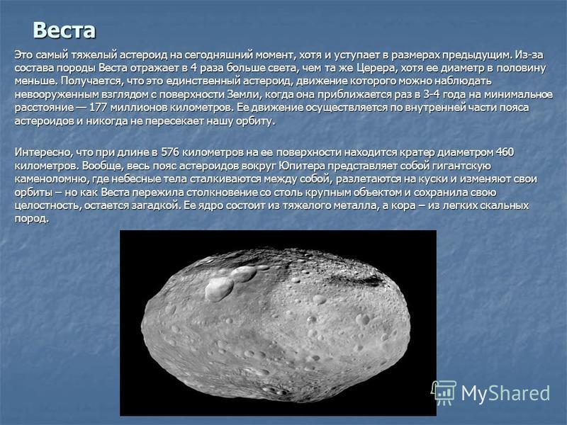 Веста Это самый тяжелый астероид на сегодняшний момент, хотя и уступает в размерах предыдущим. Из-за состава породы Веста отражает в 4 раза больше света, чем та же Церера, хотя ее диаметр в половину меньше. Получается, что это единственный астероид,