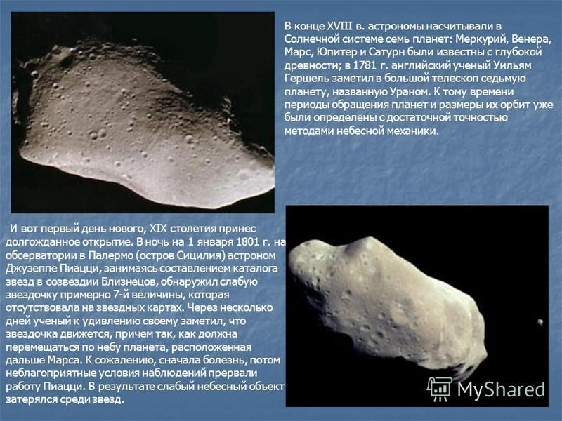 В конце XVIII в. астрономы насчитывали в Солнечной системе семь планет: Меркурий, Венера, Марс, Юпитер и Сатурн были известны с глубокой древности; в 1781 г. английский ученый Уильям Гершель заметил в большой телескоп седьмую планету, названную Урано
