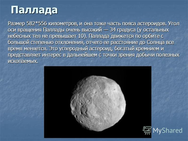 Паллада Размер 582*556 километров, и она тоже часть пояса астероидов. Угол оси вращения Паллады очень высокий 34 градуса (у остальных небесных тел не превышает 10). Паллада движется по орбите с большой степенью отклонения, отчего ее расстояние до Сол