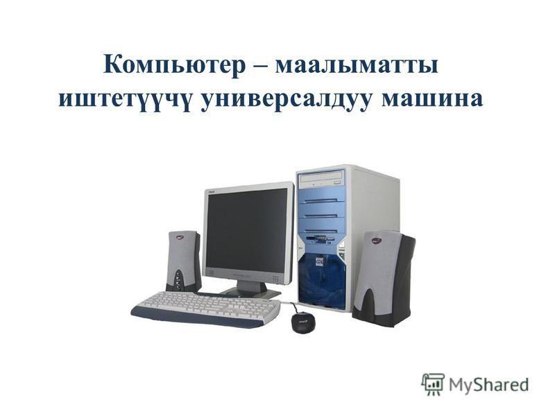 Компьютер – маалыматты иштетүүчү универсал ду машина