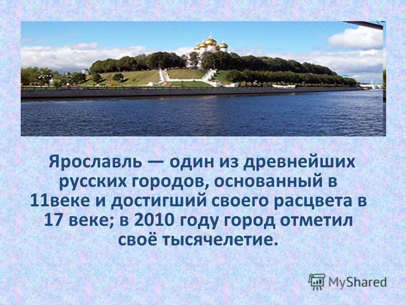 Ярославль один из древнейших русских городов, основанный в 11 веке и достигший своего расцвета в 17 веке; в 2010 году город отметил своё тысячелетие.